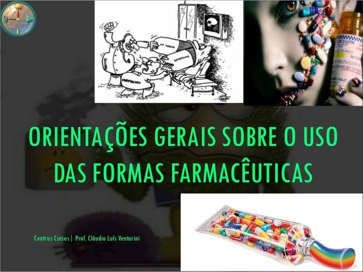 ORIENTAÇÕES GERAIS SOBRE O USO  DAS FORMAS FARMACÊUTICASCentrus Cursos  Prof. Cláudio Luís Venturini