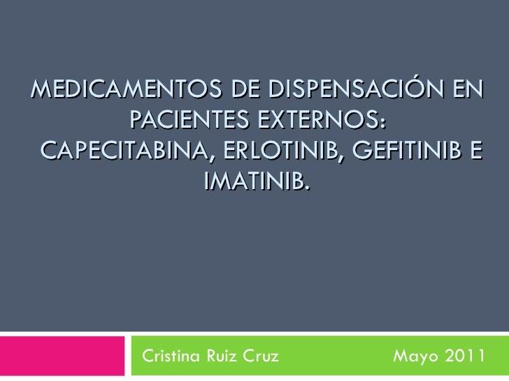 MEDICAMENTOS DE DISPENSACIÓN EN PACIENTES EXTERNOS:  CAPECITABINA, ERLOTINIB, GEFITINIB E IMATINIB. Cristina Ruiz Cruz  Ma...