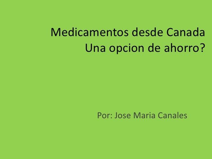 Medicamentosdesde CanadaUnaopcion de ahorro?<br />Por: Jose Maria Canales<br />