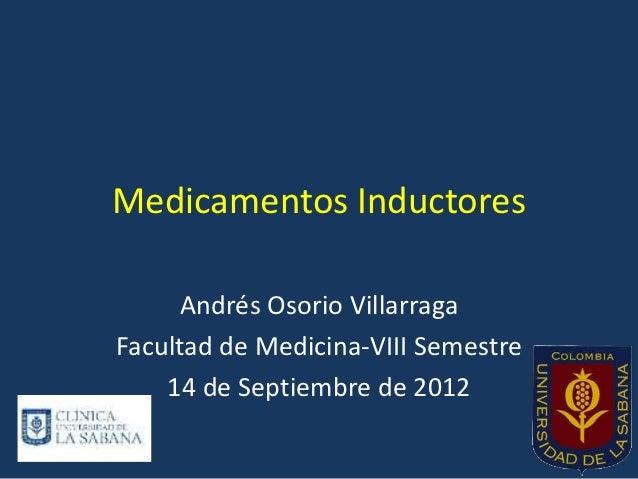 Medicamentos Inductores      Andrés Osorio VillarragaFacultad de Medicina-VIII Semestre    14 de Septiembre de 2012