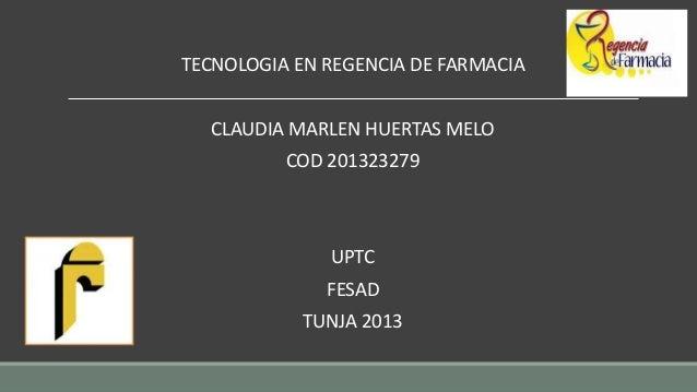TECNOLOGIA EN REGENCIA DE FARMACIA CLAUDIA MARLEN HUERTAS MELO COD 201323279  UPTC FESAD TUNJA 2013