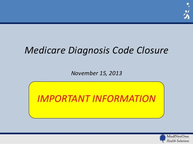 Medicare Diagnosis Code Closure November 15, 2013  IMPORTANT INFORMATION