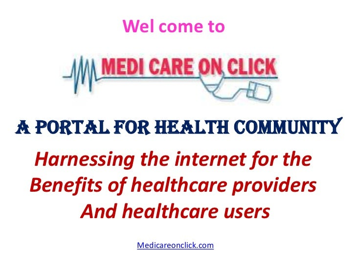 Wel come toA Portal for Health Community Harnessing the internet for the Benefits of healthcare providers      And healthc...