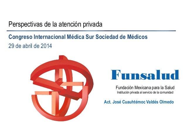 Fundación Mexicana para la Salud Institución privada al servicio de la comunidad Funsalud Perspectivas de la atención priv...