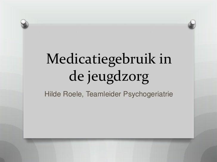 Medicatiegebruik in  de jeugdzorgHilde Roele, Teamleider Psychogeriatrie