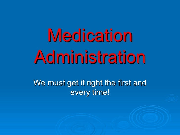 Medication Administration We must get it right the first and every time!