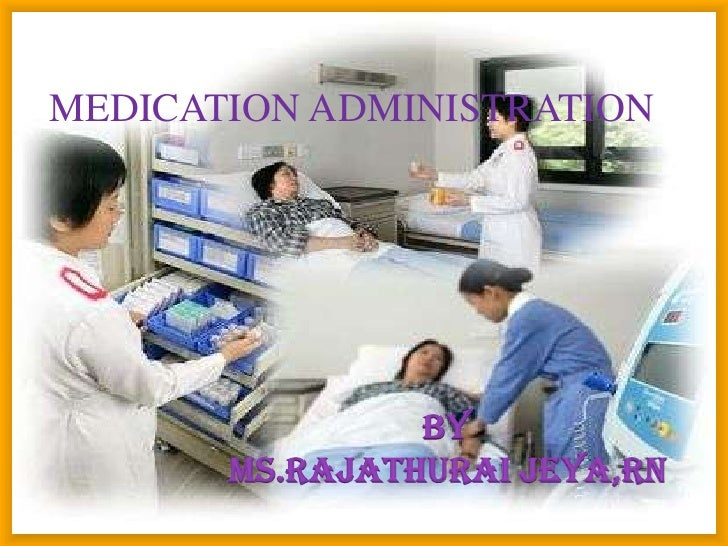 MEDICATION ADMINISTRATION                By       MS.Rajathurai Jeya,RN