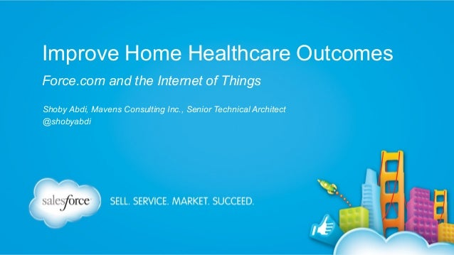 Improve Home Healthcare Outcomes Force.com and the Internet of Things Shoby Abdi, Mavens Consulting Inc., Senior Technical...