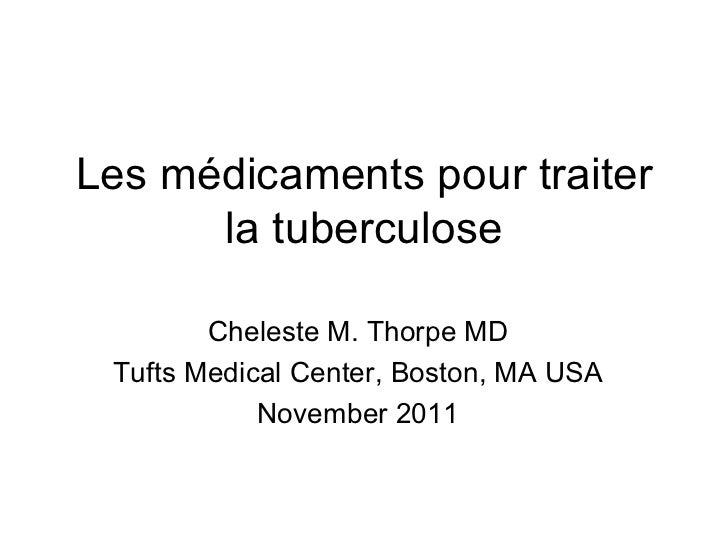 Les médicaments pour traiter la tuberculose Cheleste M. Thorpe MD Tufts Medical Center, Boston, MA USA November 2011