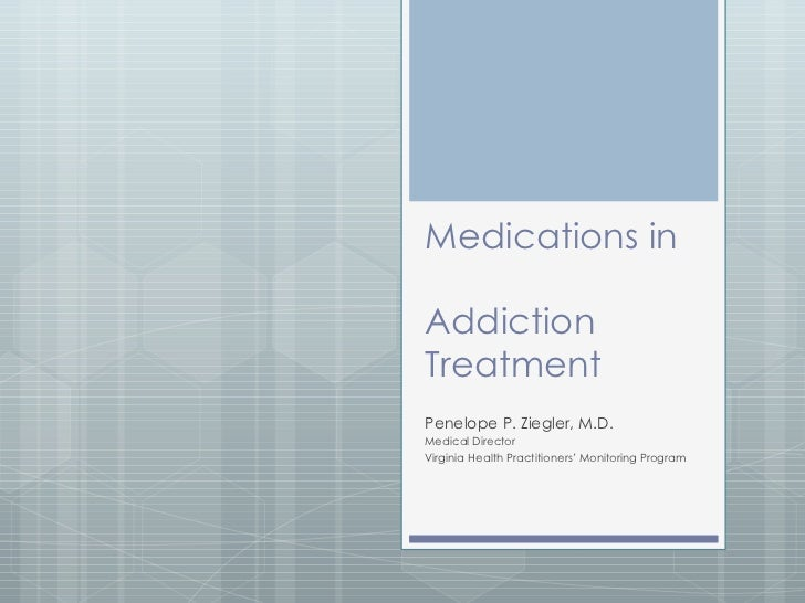 Medications in  Addiction Treatment Penelope P. Ziegler, M.D. Medical Director Virginia Health Practitioners' Monitoring P...