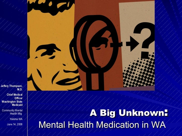 A Big Unknown : Mental Health Medication in WA  Jeffery Thompson, M.D. Chief Medical Officer Washington State Medicaid Com...