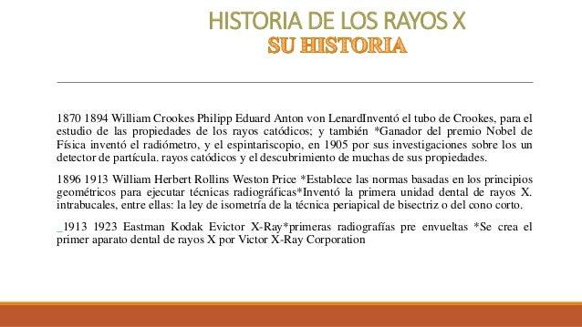 HISTORIA DE LOS RAYOS X 1870 1894 William Crookes Philipp Eduard Anton von LenardInventó el tubo de Crookes, para el estud...