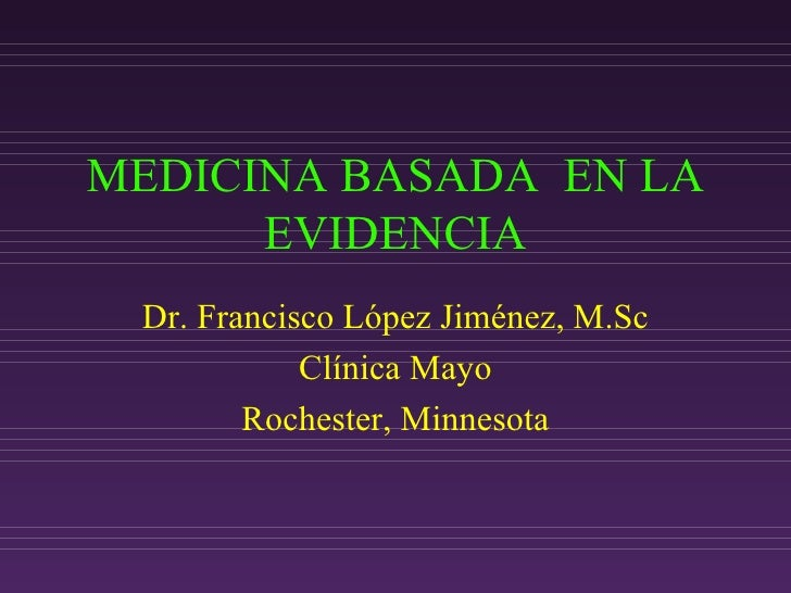 MEDICINA BASADA  EN LA EVIDENCIA Dr. Francisco López Jiménez, M.Sc Cl ínica Mayo Rochester, Minnesota