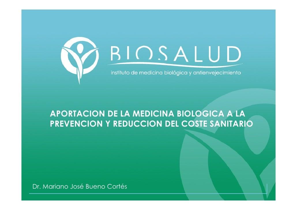 APORTACION DE LA MEDICINA BIOLOGICA A LA      PREVENCION Y REDUCCION DEL COSTE SANITARIO     Dr. Mariano José Bueno Cortés