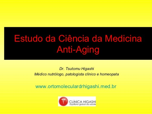 Estudo da Ciência da Medicina         Anti-Aging                  Dr. Tsutomu Higashi    Médico nutrólogo, patologista clí...