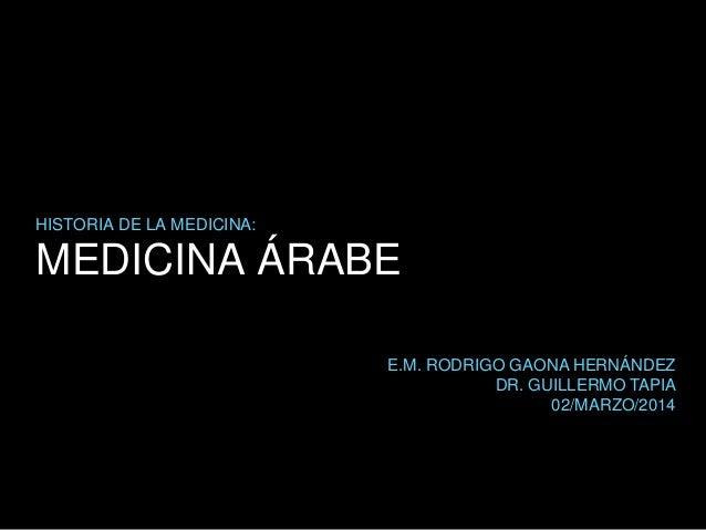MEDICINA ÁRABE HISTORIA DE LA MEDICINA: E.M. RODRIGO GAONA HERNÁNDEZ DR. GUILLERMO TAPIA 02/MARZO/2014