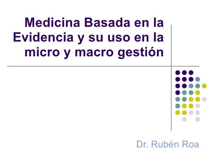 Medicina Basada en la Evidencia y su uso en la micro y macro gestión Dr. Rubén Roa