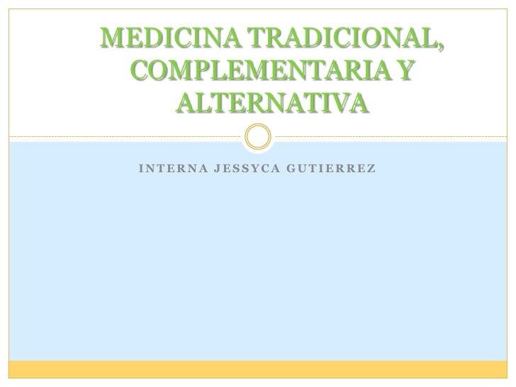 Interna JESSYCA GUTIERREZ<br />MEDICINA TRADICIONAL, COMPLEMENTARIA Y ALTERNATIVA<br />