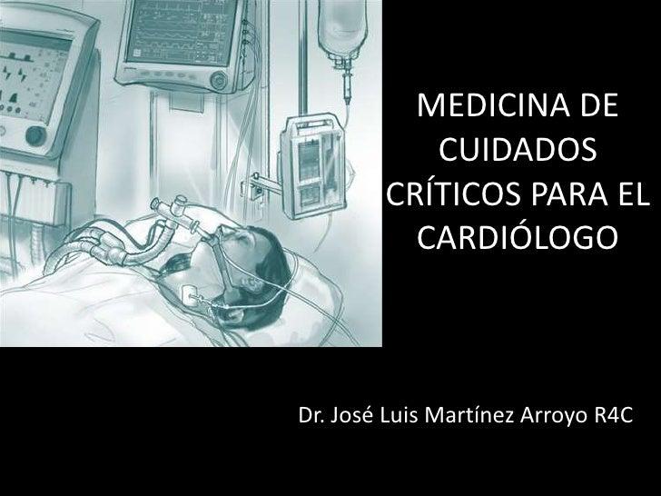 MEDICINA DE           CUIDADOS        CRÍTICOS PARA EL          CARDIÓLOGODr. José Luis Martínez Arroyo R4C