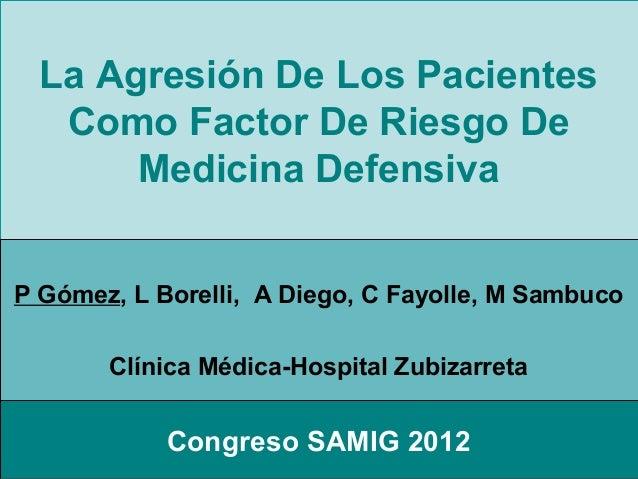 La Agresión De Los Pacientes   Como Factor De Riesgo De       Medicina DefensivaP Gómez, L Borelli, A Diego, C Fayolle, M ...