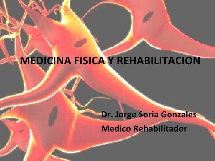 MEDICINA FISICA Y REHABILITACION <ul><li>Dr. Jorge Soria Gonzales  </li></ul><ul><li>Medico Rehabilitador  </li></ul>
