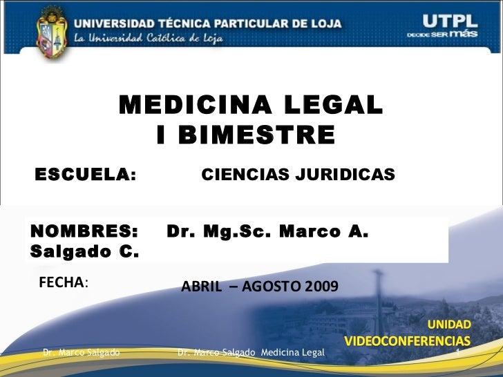 ESCUELA :  CIENCIAS JURIDICAS MEDICINA LEGAL I BIMESTRE  FECHA : NOMBRES:  Dr. Mg.Sc. Marco A. Salgado C. ABRIL  – AGOSTO ...