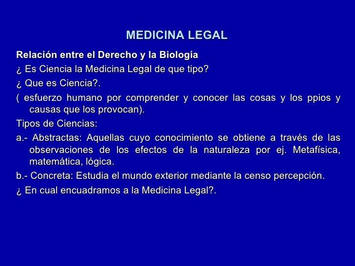 MEDICINA LEGAL <ul><li>Relación entre el Derecho y la Biología </li></ul><ul><li>¿ Es Ciencia la Medicina Legal de que tip...