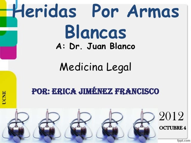 Heridas Por Armas             Blancas              A: Dr. Juan Blanco               Medicina Legal         Por: Erica Jimé...