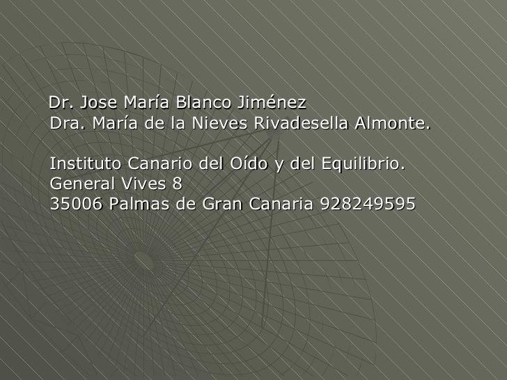 <ul><li>Dr. Jose María Blanco Jiménez Dra. María de la Nieves Rivadesella Almonte. Instituto Canario del Oído y del Equili...