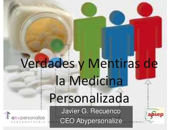 Verdades y Mentiras de     la Medicina    Personalizada      Javier G. Recuenco      CEO Abypersonalize