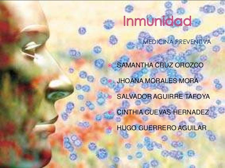 Inmunidad<br />MEDICINA PREVENTIVA<br />SAMANTHA CRUZ OROZCO<br />JHOANA MORALES MORA<br />SALVADOR AGUIRRE TAFOYA<br />CI...