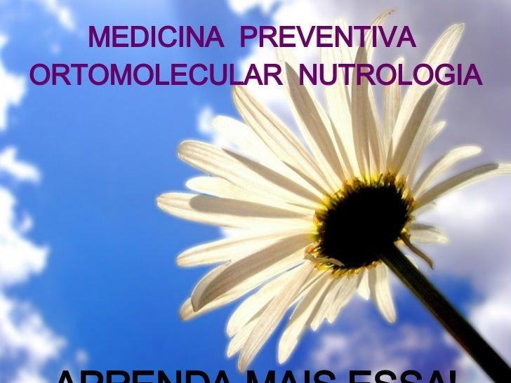 MEDICINA  PREVENTIVA  ORTOMOLECULAR  NUTROLOGIA APRENDA MAIS ESSA!