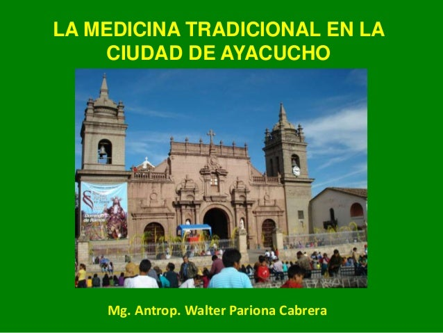 LA MEDICINA TRADICIONAL EN LA CIUDAD DE AYACUCHO Mg. Antrop. Walter Pariona Cabrera