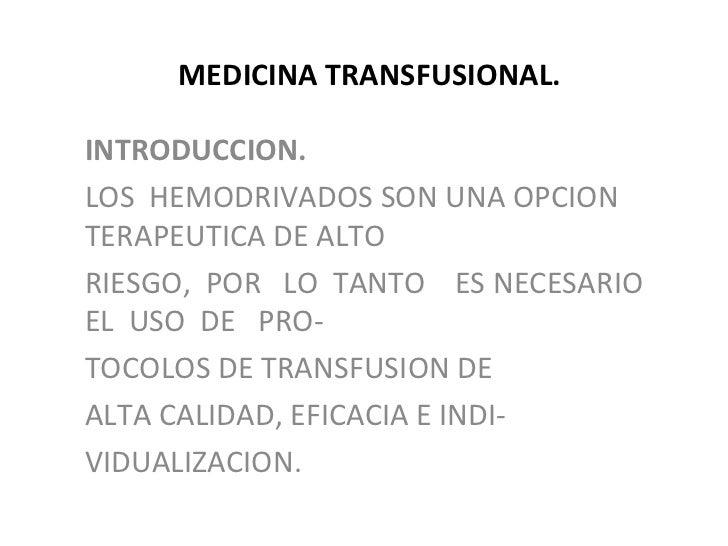 MEDICINA TRANSFUSIONAL.INTRODUCCION.LOS HEMODRIVADOS SON UNA OPCIONTERAPEUTICA DE ALTORIESGO, POR LO TANTO ES NECESARIOEL ...