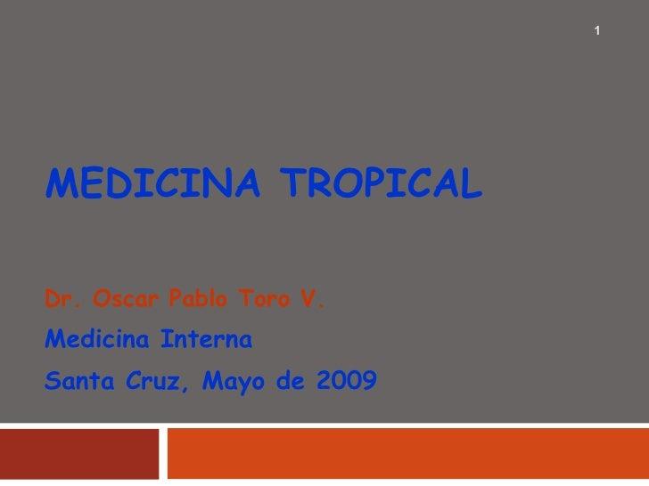 MEDICINA TROPICAL Dr. Oscar Pablo Toro V. Medicina Interna Santa Cruz, Mayo de 2009