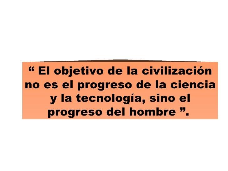 """""""  El objetivo de la civilización no es el progreso de la ciencia y la tecnología, sino el progreso del hombre """"."""