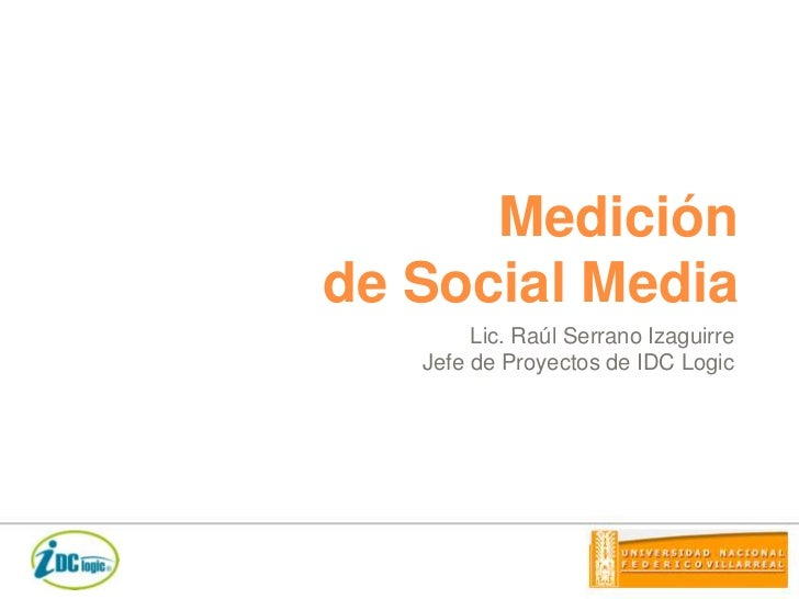 Medición de Social Media<br />Lic. Raúl Serrano Izaguirre<br />Jefe de Proyectos de IDC Logic<br />