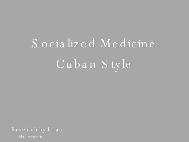 Socialized Medicine Cuban Style <ul><li>Research by Isaac Holeman </li></ul>