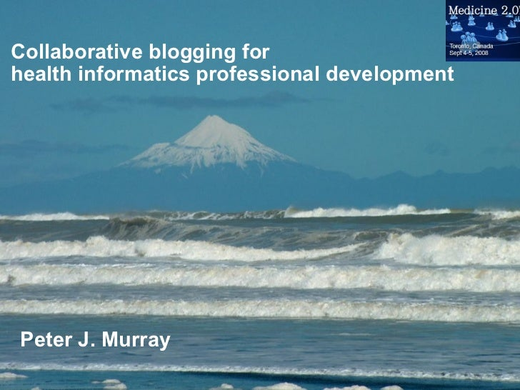 Collaborative blogging for health informatics professional development Peter J. Murray