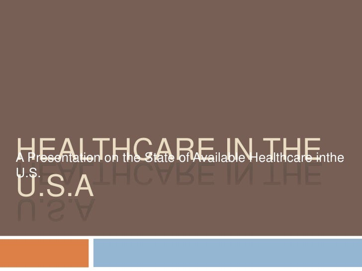 Healthcare in the U.S.A<br />A Presentation on the State of Available Healthcare inthe U.S.<br />