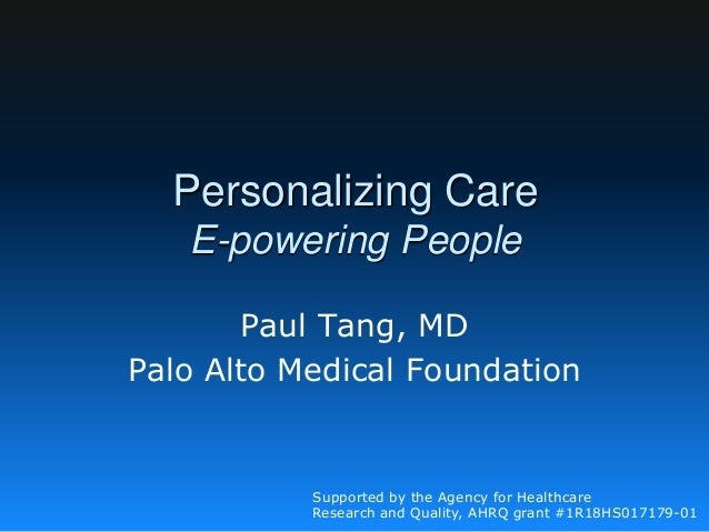 Personalizing Care E-powering People Paul Tang, MD Palo Alto Medical Foundation Supported by the Agency for Healthcare Res...