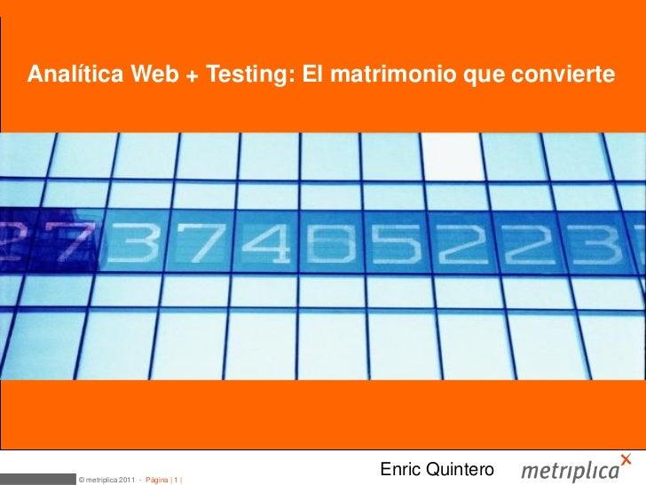Medición web + Testing = OptimizaciónAnalítica Web + Testing: El matrimonio que convierte    © metriplica 2011 - Página | ...