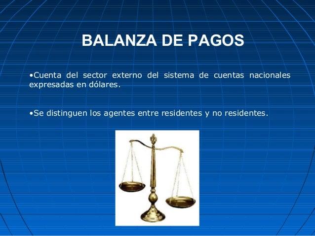 BALANZA DE PAGOS •Cuenta del sector externo del sistema de cuentas nacionales expresadas en dólares. •Se distinguen los ag...