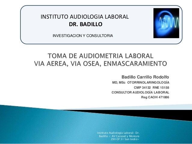 INSTITUTO AUDIOLOGIA LABORAL  Badillo Carrillo Rodolfo  INVESTIGACION Y CONSULTORIA  MD, MSc OTORRINOLARINGOLOGÍA  CMP 341...