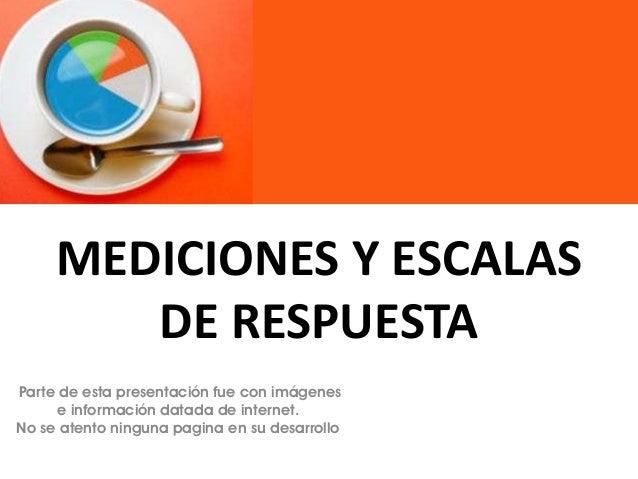MEDICIONES Y ESCALAS DE RESPUESTA Parte de esta presentación fue con imágenes e información datada de internet. No se aten...
