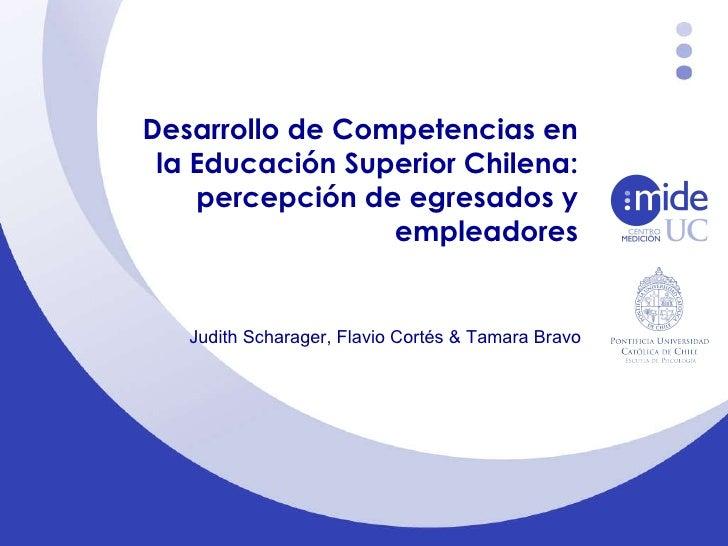 Desarrollo de Competencias en la Educación Superior Chilena: percepción de egresados y empleadores Judith Scharager, Flavi...