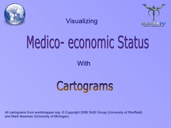 Medico- economic Status Cartograms With Visualizing All cartograms from worldmapper.org- © Copyright 2006 SASI Group (Univ...