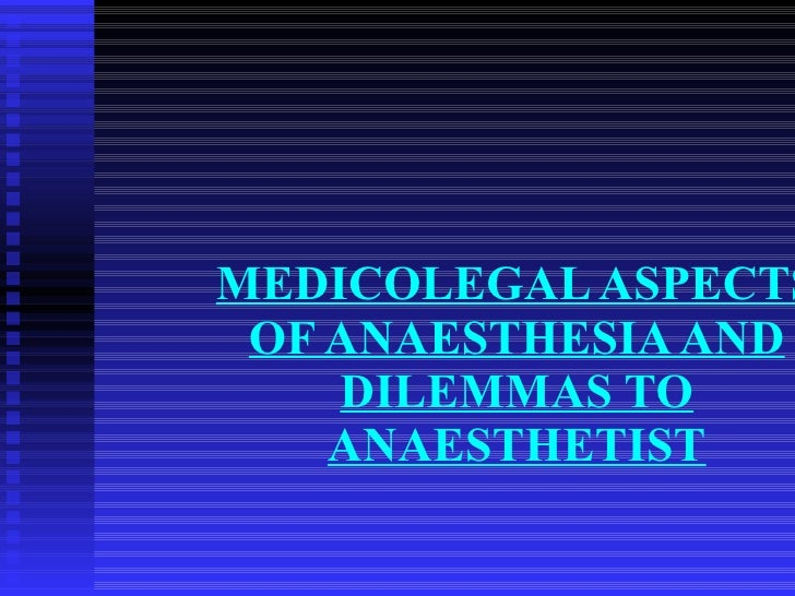 MEDICOLEGAL ASPECTS OF ANAESTHESIA AND DILEMMAS TO ANAESTHETIST