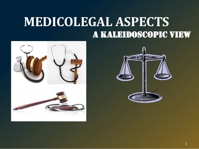 MEDICOLEGAL ASPECTS A Kaleidoscopic view 1