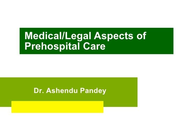 Medical/Legal Aspects of Prehospital Care Dr. Ashendu Pandey